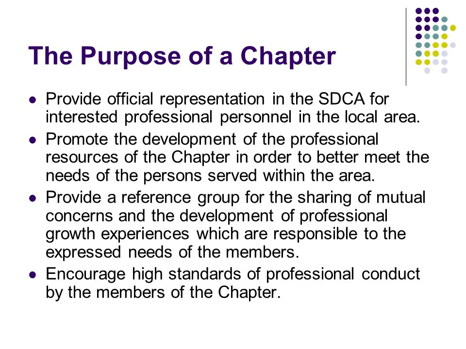 The Purpose of a Chapter Provide official representation in the SDCA for interested professional personnel in the local area.