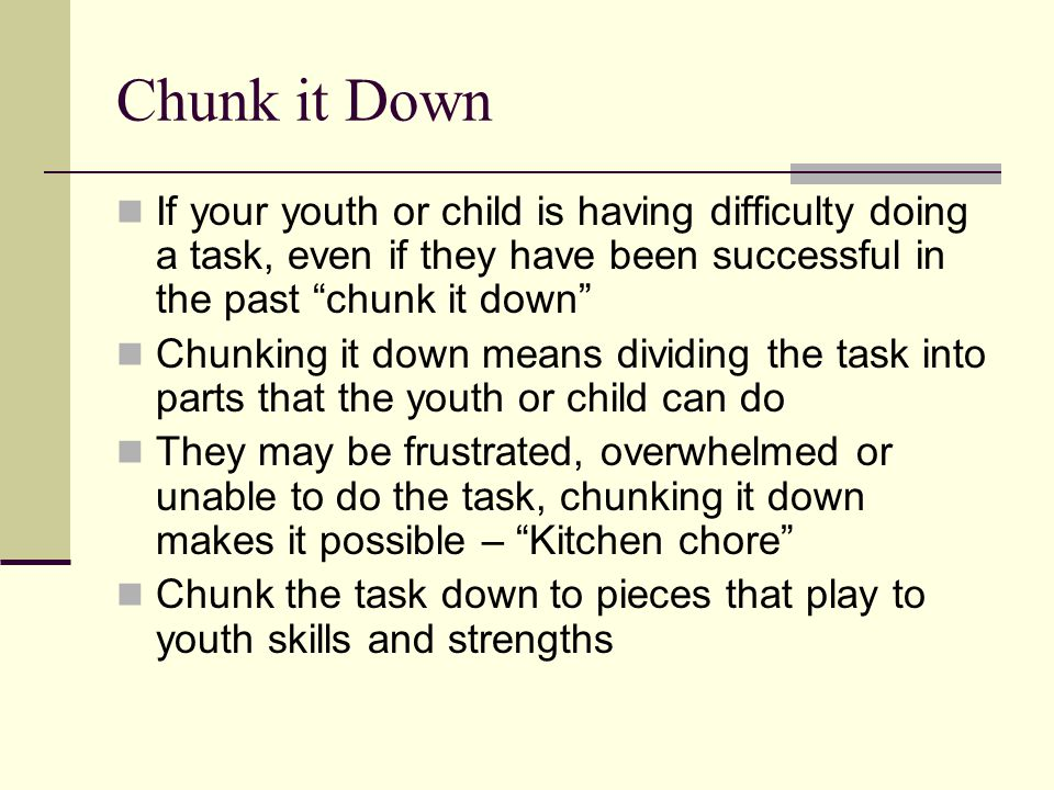 Chunk it Down If your youth or child is having difficulty doing a task, even if they have been successful in the past chunk it down Chunking it down means dividing the task into parts that the youth or child can do They may be frustrated, overwhelmed or unable to do the task, chunking it down makes it possible – Kitchen chore Chunk the task down to pieces that play to youth skills and strengths