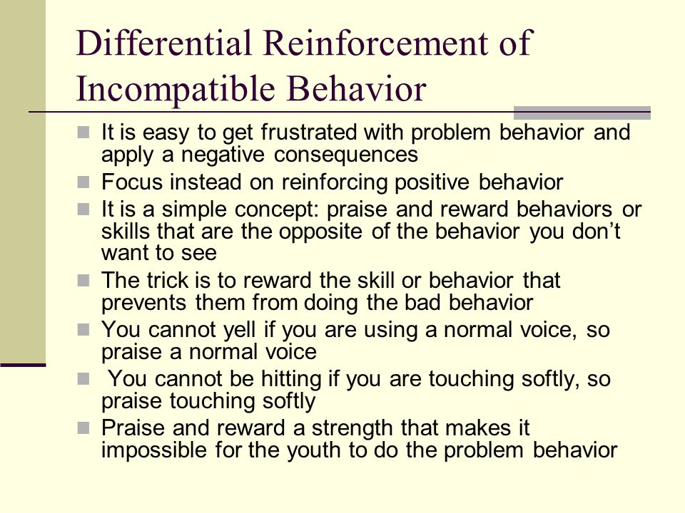 Differential Reinforcement of Incompatible Behavior It is easy to get frustrated with problem behavior and apply a negative consequences Focus instead on reinforcing positive behavior It is a simple concept: praise and reward behaviors or skills that are the opposite of the behavior you don't want to see The trick is to reward the skill or behavior that prevents them from doing the bad behavior You cannot yell if you are using a normal voice, so praise a normal voice You cannot be hitting if you are touching softly, so praise touching softly Praise and reward a strength that makes it impossible for the youth to do the problem behavior