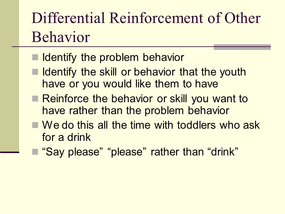 Differential Reinforcement of Other Behavior Identify the problem behavior Identify the skill or behavior that the youth have or you would like them to have Reinforce the behavior or skill you want to have rather than the problem behavior We do this all the time with toddlers who ask for a drink Say please please rather than drink