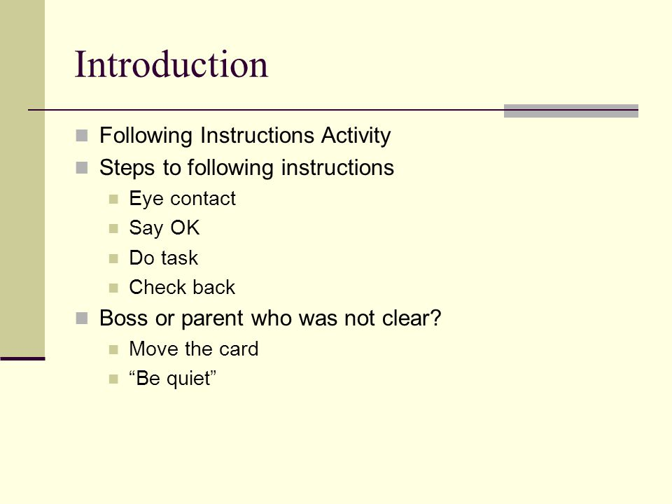 Introduction Following Instructions Activity Steps to following instructions Eye contact Say OK Do task Check back Boss or parent who was not clear.