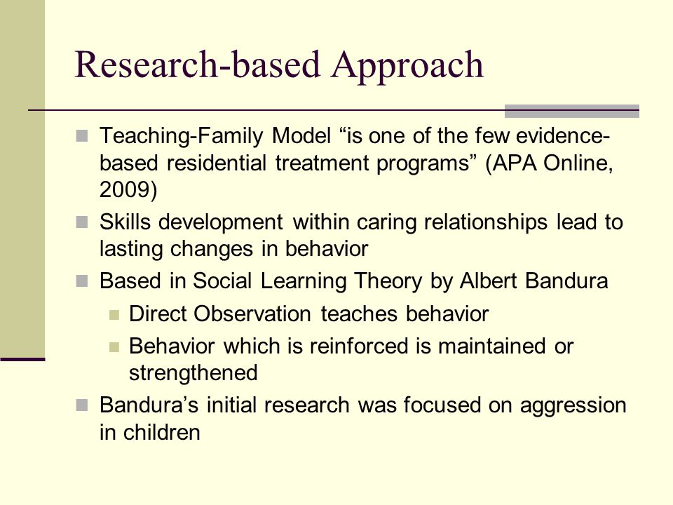 Research-based Approach Teaching-Family Model is one of the few evidence- based residential treatment programs (APA Online, 2009) Skills development within caring relationships lead to lasting changes in behavior Based in Social Learning Theory by Albert Bandura Direct Observation teaches behavior Behavior which is reinforced is maintained or strengthened Bandura's initial research was focused on aggression in children