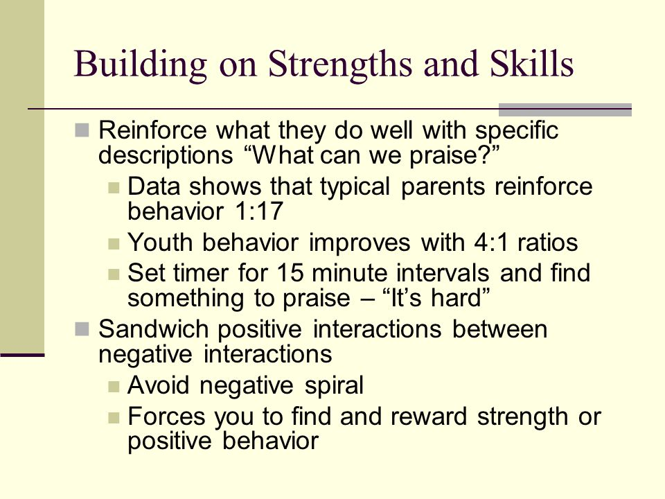 Building on Strengths and Skills Reinforce what they do well with specific descriptions What can we praise Data shows that typical parents reinforce behavior 1:17 Youth behavior improves with 4:1 ratios Set timer for 15 minute intervals and find something to praise – It's hard Sandwich positive interactions between negative interactions Avoid negative spiral Forces you to find and reward strength or positive behavior