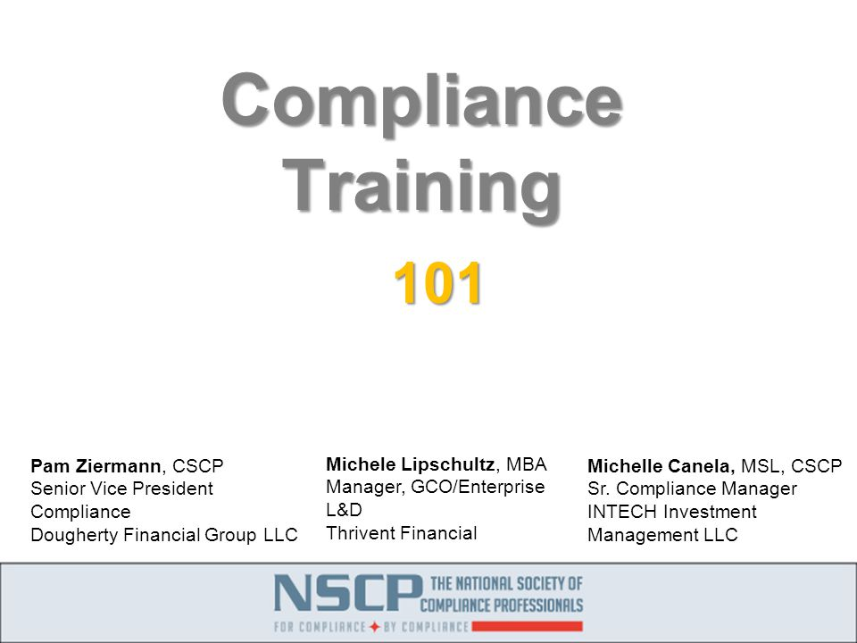 Compliance Training 101 Michele Lipschultz, MBA Manager, GCO/Enterprise L&D Thrivent Financial Pam Ziermann, CSCP Senior Vice President Compliance Dougherty Financial Group LLC Michelle Canela, MSL, CSCP Sr.