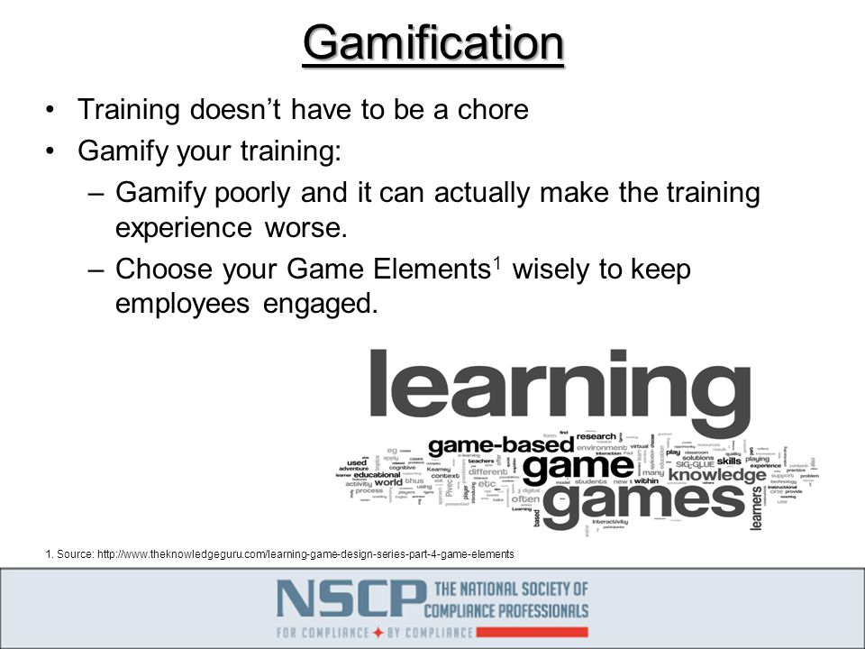 Gamification Training doesn't have to be a chore Gamify your training: –Gamify poorly and it can actually make the training experience worse.