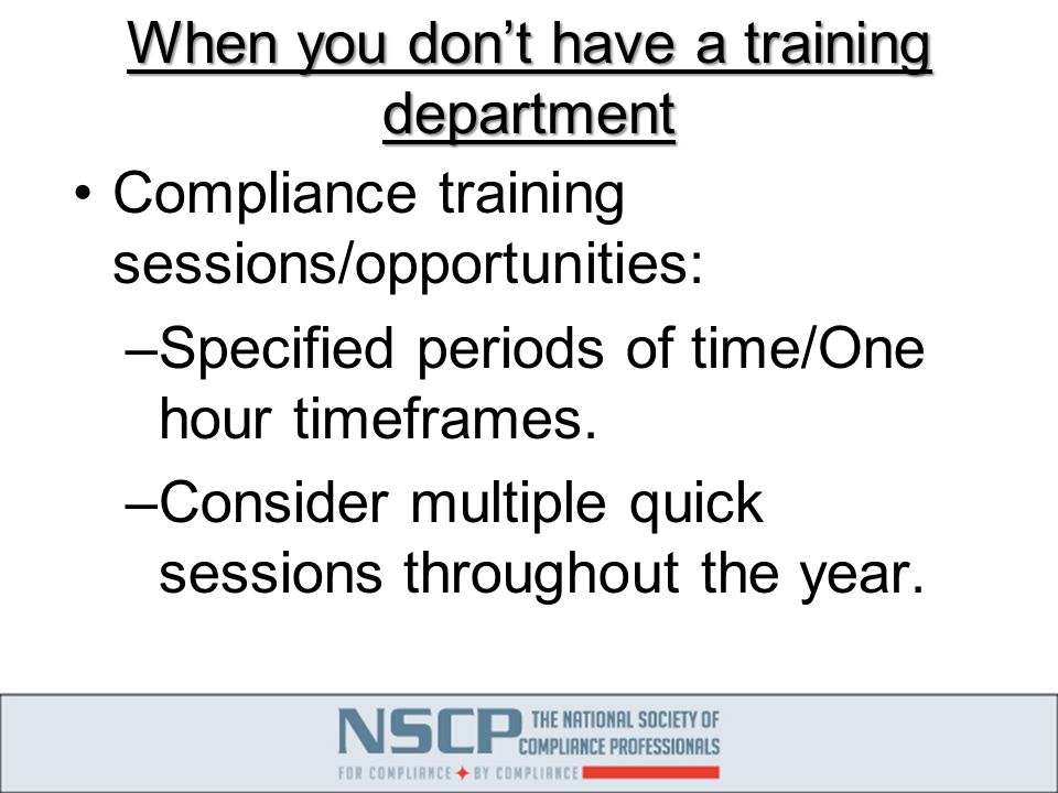 When you don't have a training department Compliance training sessions/opportunities: –Specified periods of time/One hour timeframes.
