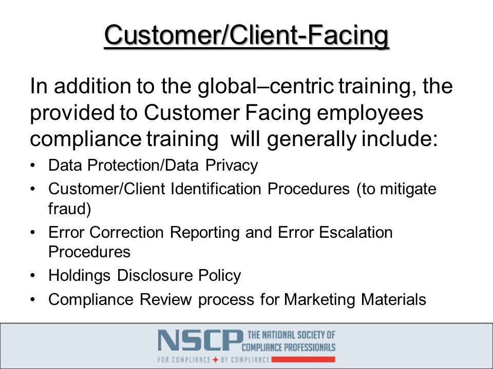 Customer/Client-Facing In addition to the global–centric training, the provided to Customer Facing employees compliance training will generally include: Data Protection/Data Privacy Customer/Client Identification Procedures (to mitigate fraud) Error Correction Reporting and Error Escalation Procedures Holdings Disclosure Policy Compliance Review process for Marketing Materials