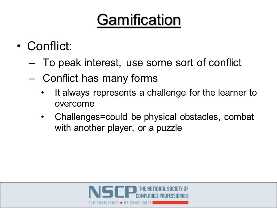 Gamification Conflict: –To peak interest, use some sort of conflict –Conflict has many forms It always represents a challenge for the learner to overcome Challenges=could be physical obstacles, combat with another player, or a puzzle