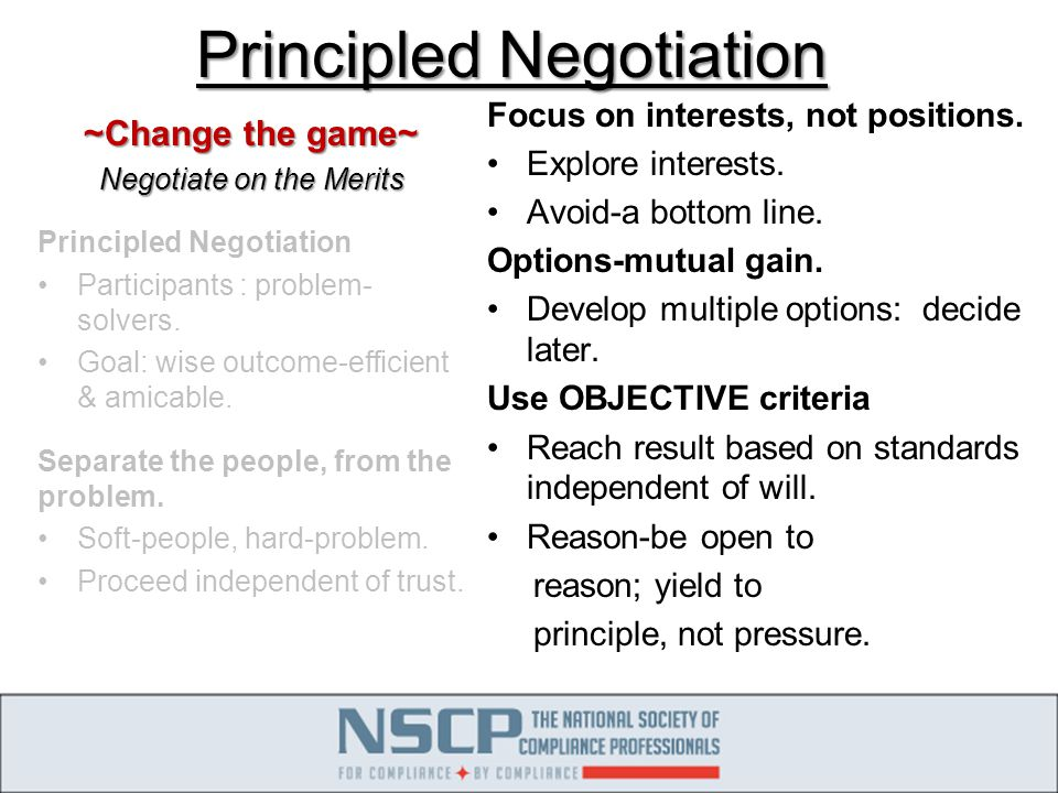 Principled Negotiation ~Change the game~ Negotiate on the Merits Principled Negotiation Participants : problem- solvers.