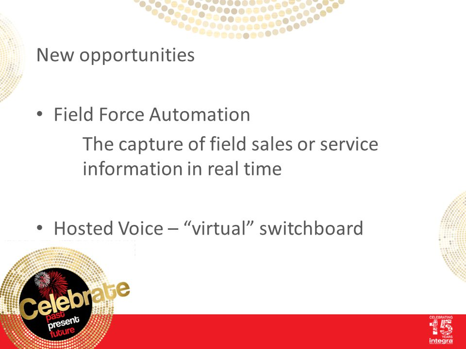 New opportunities Field Force Automation The capture of field sales or service information in real time Hosted Voice – virtual switchboard