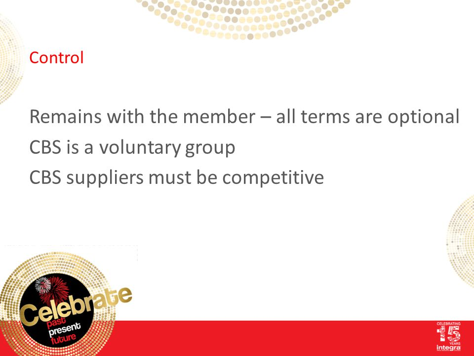 Control Remains with the member – all terms are optional CBS is a voluntary group CBS suppliers must be competitive