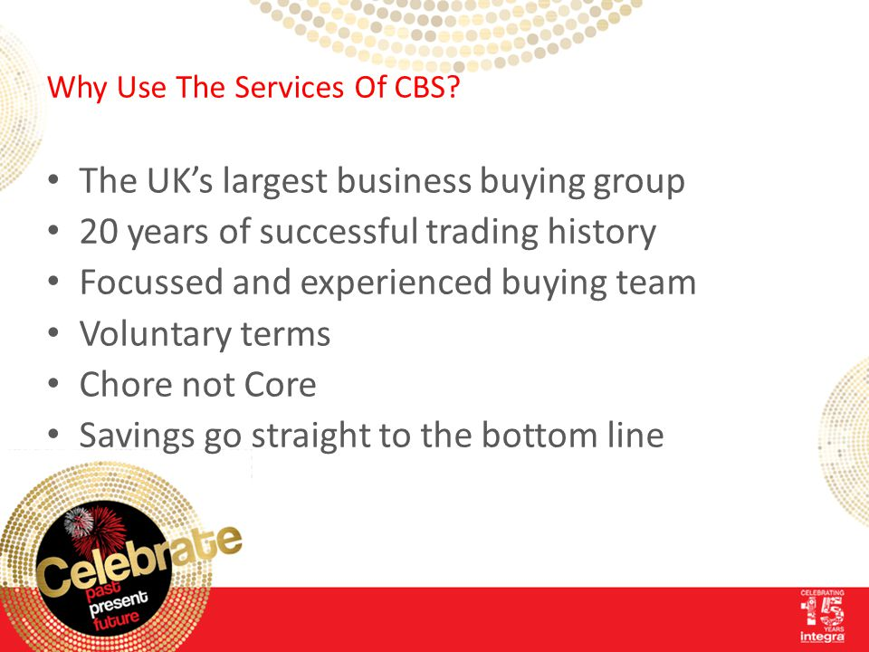 Why Use The Services Of CBS? The UK's largest business buying group 20 years of successful trading history Focussed and experienced buying team Volunt