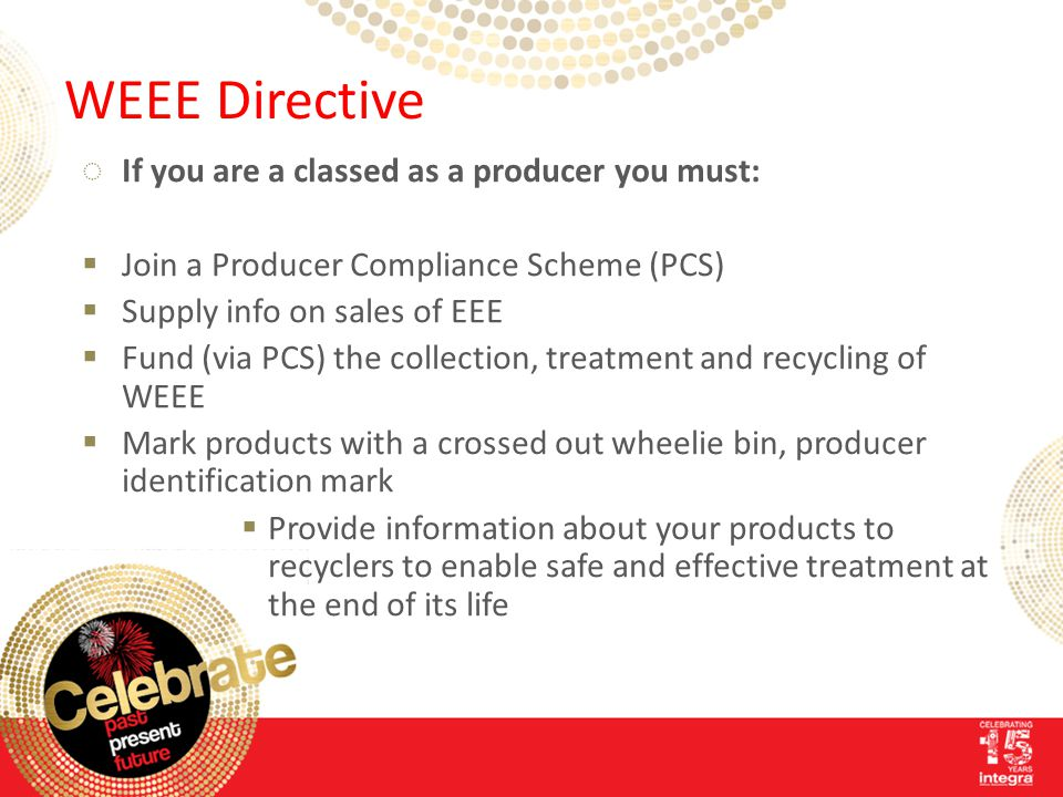 WEEE Directive ◌If you are a classed as a producer you must:  Join a Producer Compliance Scheme (PCS)  Supply info on sales of EEE  Fund (via PCS) the collection, treatment and recycling of WEEE  Mark products with a crossed out wheelie bin, producer identification mark  Provide information about your products to recyclers to enable safe and effective treatment at the end of its life