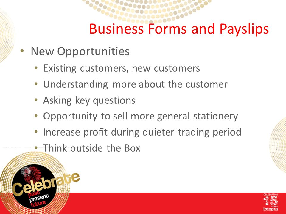 Business Forms and Payslips New Opportunities Existing customers, new customers Understanding more about the customer Asking key questions Opportunity to sell more general stationery Increase profit during quieter trading period Think outside the Box