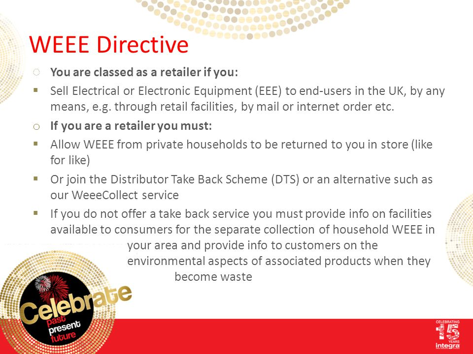 WEEE Directive ◌You are classed as a retailer if you:  Sell Electrical or Electronic Equipment (EEE) to end-users in the UK, by any means, e.g.