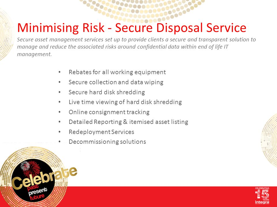 Minimising Risk - Secure Disposal Service Secure asset management services set up to provide clients a secure and transparent solution to manage and reduce the associated risks around confidential data within end of life IT management.