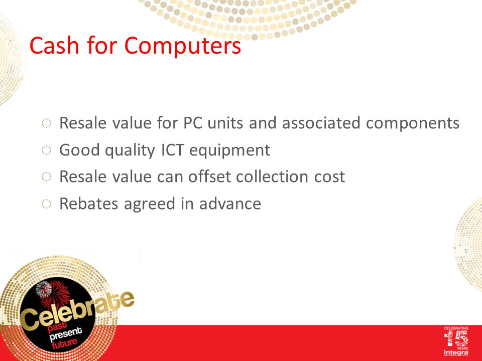 Cash for Computers ◌Resale value for PC units and associated components ◌Good quality ICT equipment ◌Resale value can offset collection cost ◌Rebates