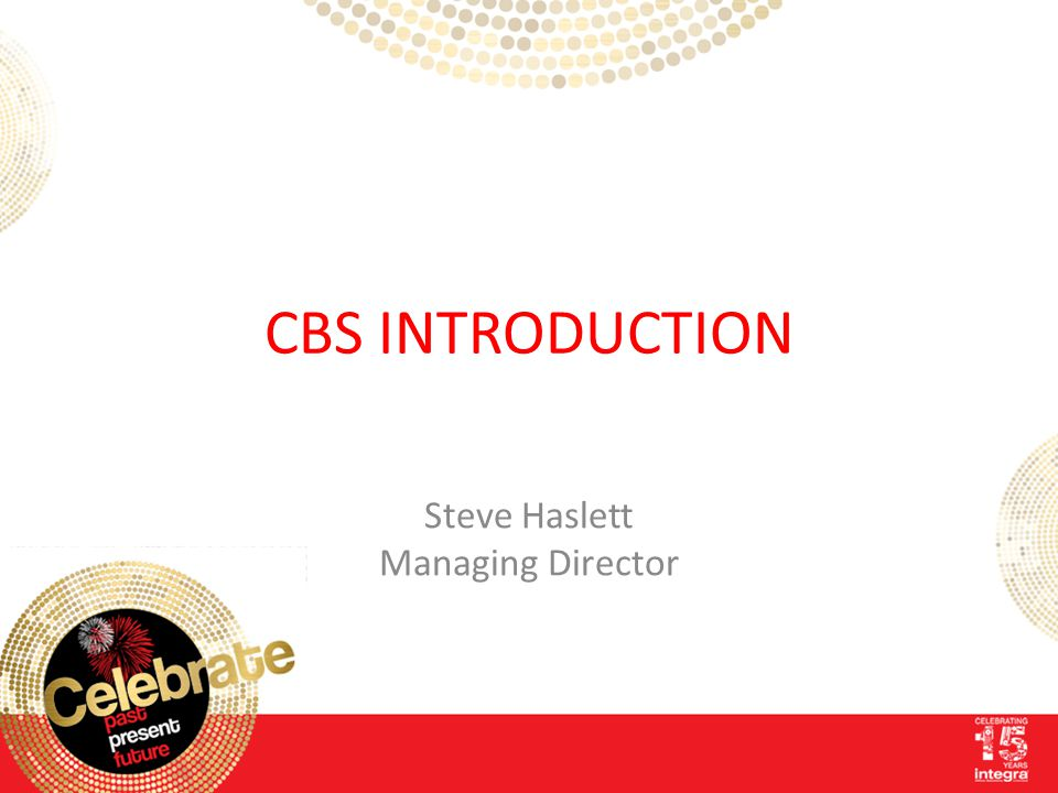 CBS INTRODUCTION Steve Haslett Managing Director