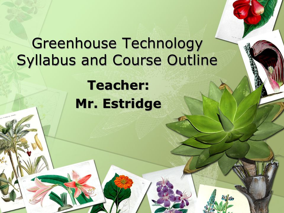 Greenhouse Technology Syllabus and Course Outline Teacher: Mr. Estridge Teacher: Mr. Estridge