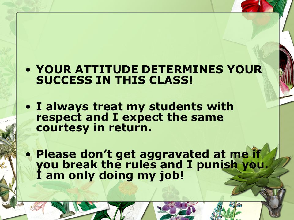 YOUR ATTITUDE DETERMINES YOUR SUCCESS IN THIS CLASS! I always treat my students with respect and I expect the same courtesy in return. Please don't ge