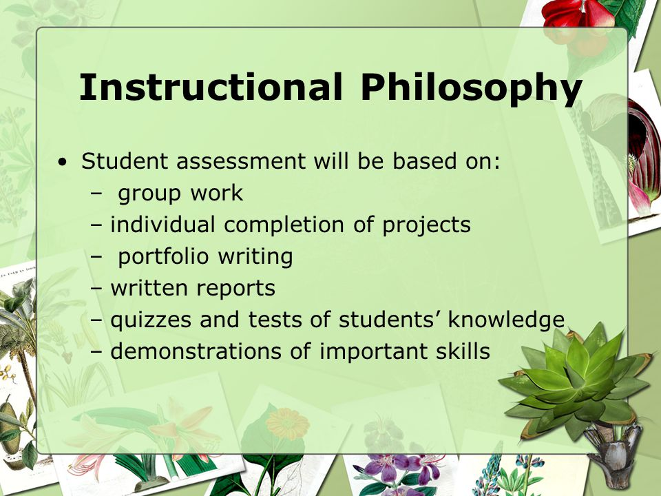 Instructional Philosophy Student assessment will be based on: – group work –individual completion of projects – portfolio writing –written reports –quizzes and tests of students' knowledge –demonstrations of important skills