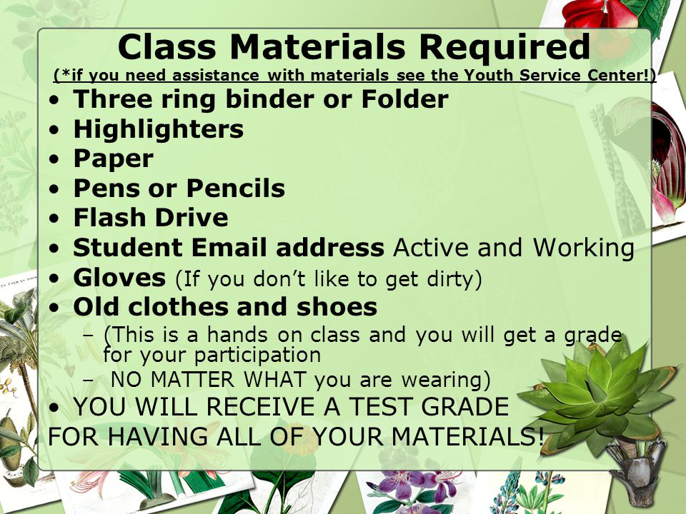 Class Materials Required (*if you need assistance with materials see the Youth Service Center!) Three ring binder or Folder Highlighters Paper Pens or Pencils Flash Drive Student Email address Active and Working Gloves (If you don't like to get dirty) Old clothes and shoes –(This is a hands on class and you will get a grade for your participation – NO MATTER WHAT you are wearing) YOU WILL RECEIVE A TEST GRADE FOR HAVING ALL OF YOUR MATERIALS!