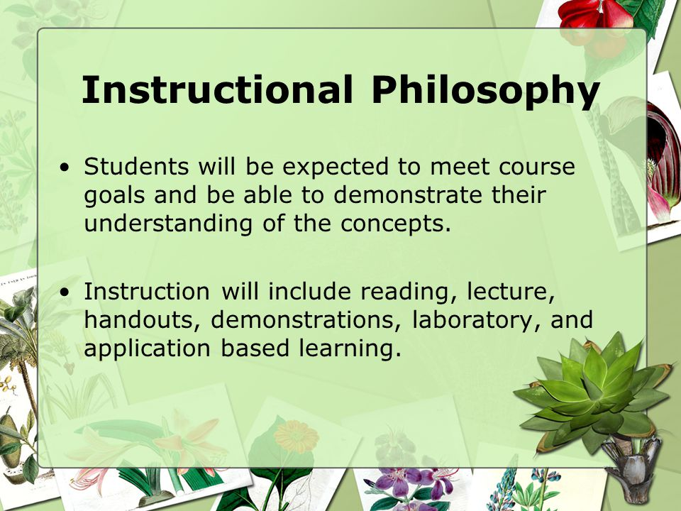 Instructional Philosophy Students will be expected to meet course goals and be able to demonstrate their understanding of the concepts.