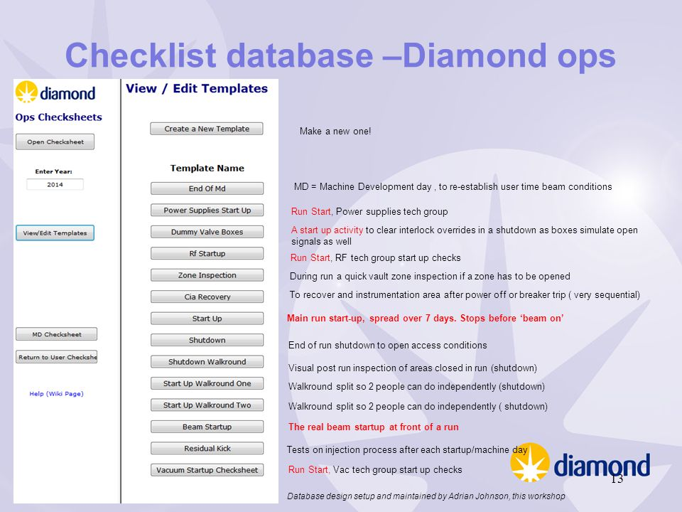 Checklist database –Diamond ops MD = Machine Development day, to re-establish user time beam conditions Run Start, Power supplies tech group A start up activity to clear interlock overrides in a shutdown as boxes simulate open signals as well Run Start, RF tech group start up checks During run a quick vault zone inspection if a zone has to be opened To recover and instrumentation area after power off or breaker trip ( very sequential) Main run start-up, spread over 7 days.
