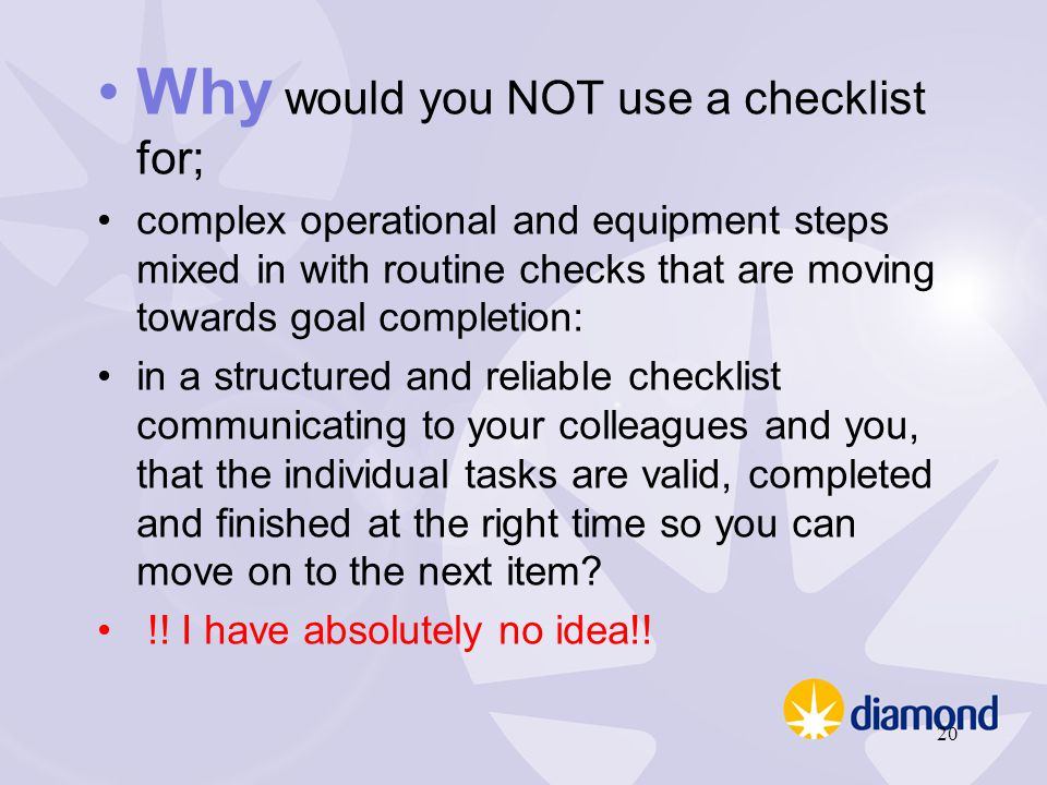 Why would you NOT use a checklist for; complex operational and equipment steps mixed in with routine checks that are moving towards goal completion: i