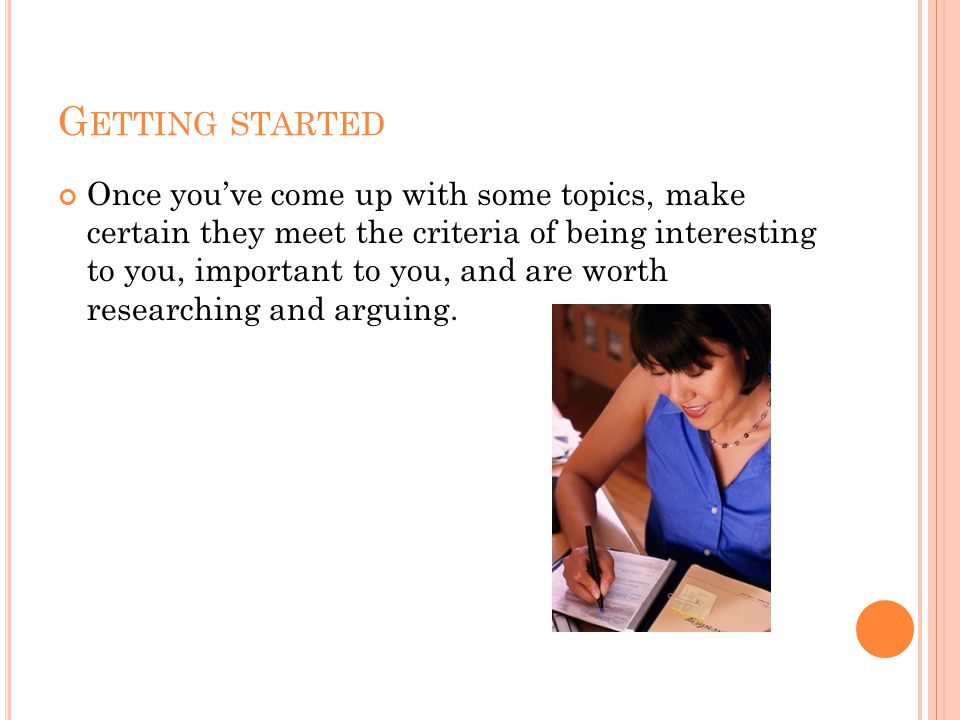 G ETTING STARTED Once you've come up with some topics, make certain they meet the criteria of being interesting to you, important to you, and are worth researching and arguing.