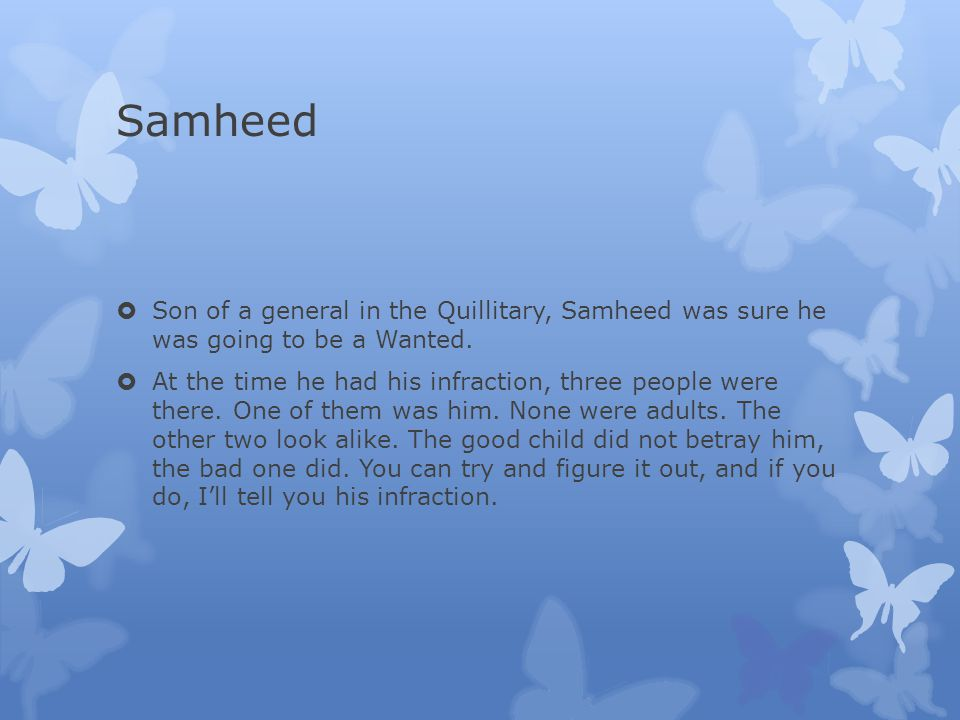 Samheed  Son of a general in the Quillitary, Samheed was sure he was going to be a Wanted.