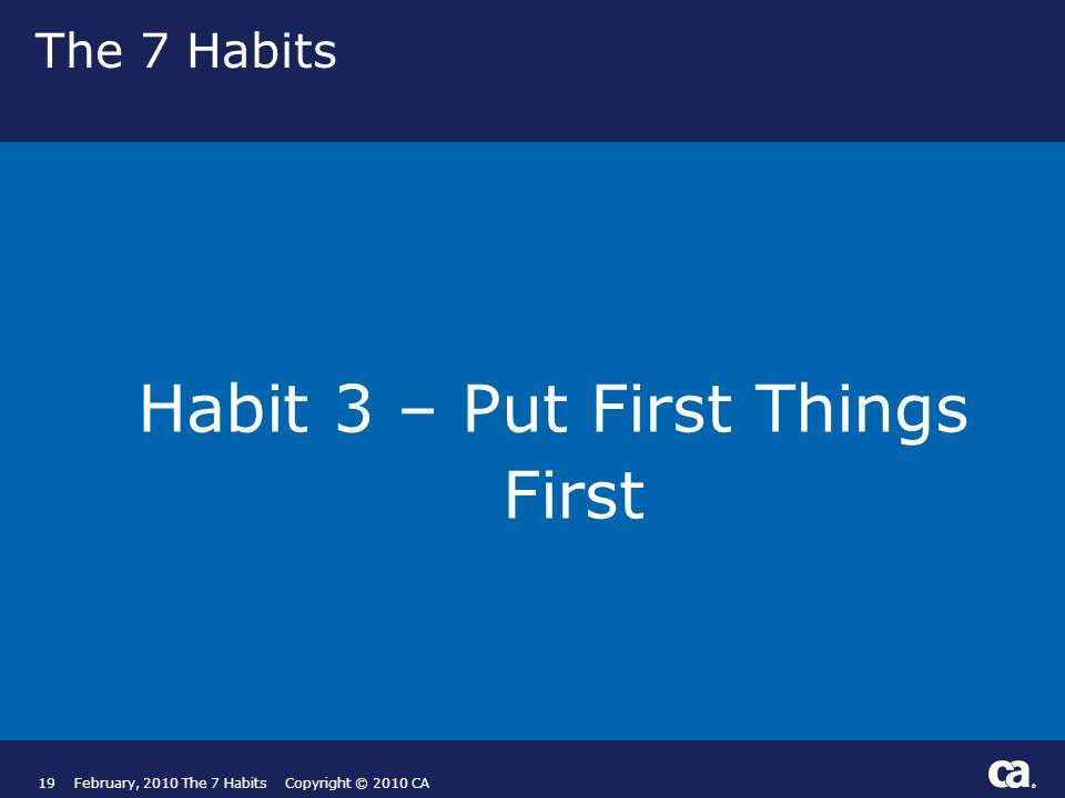 ® The 7 Habits Habit 3 – Put First Things First 19February, 2010 The 7 Habits Copyright © 2010 CA