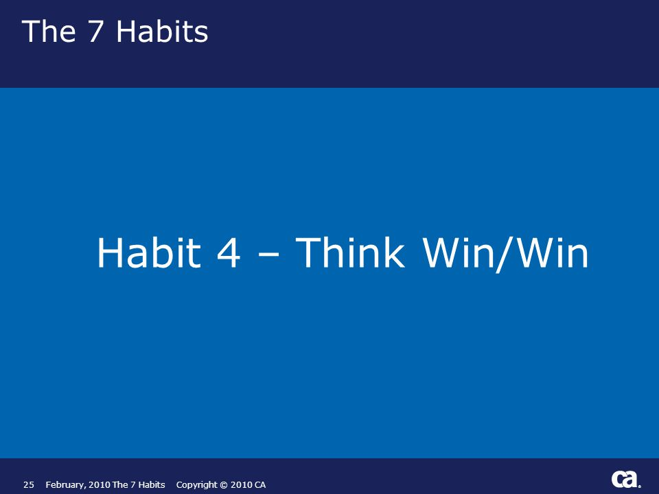 ® The 7 Habits Habit 4 – Think Win/Win 25February, 2010 The 7 Habits Copyright © 2010 CA