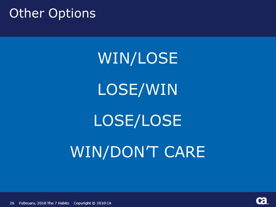 ® Other Options WIN/LOSE LOSE/WIN LOSE/LOSE WIN/DON'T CARE 26February, 2010 The 7 Habits Copyright © 2010 CA