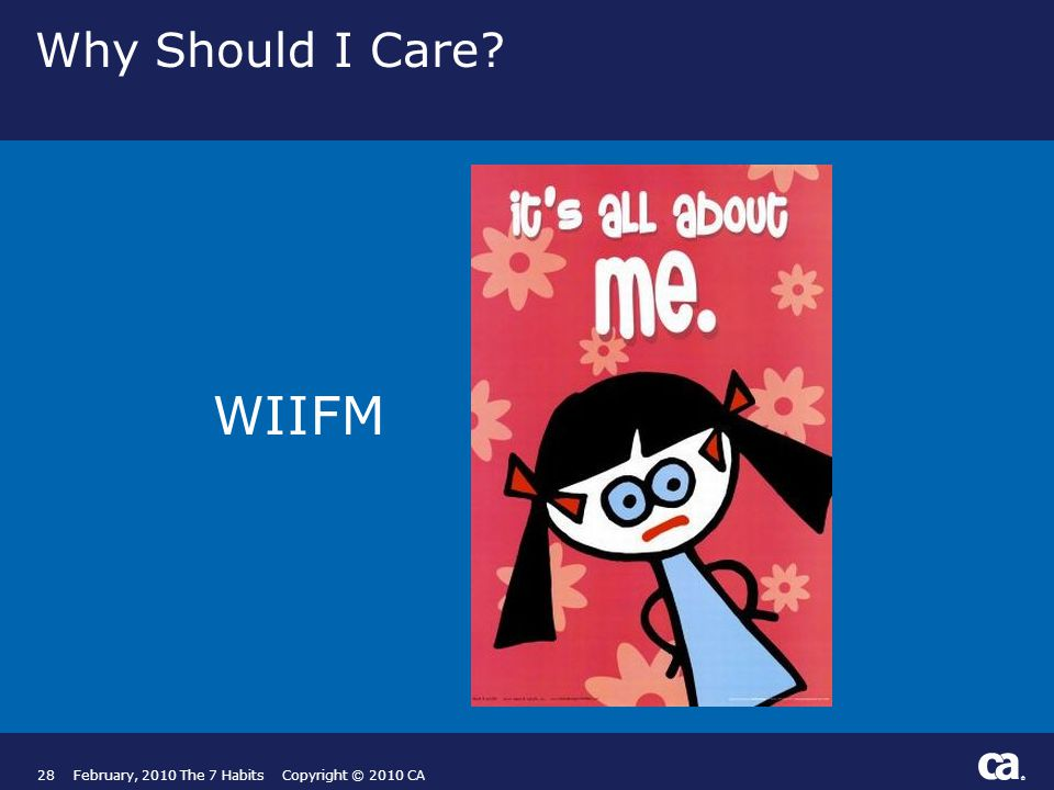 ® Why Should I Care WIIFM 28February, 2010 The 7 Habits Copyright © 2010 CA