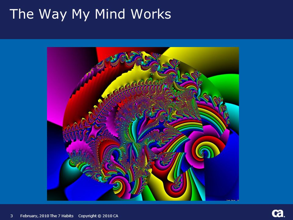 ® The Way My Mind Works 3February, 2010 The 7 Habits Copyright © 2010 CA