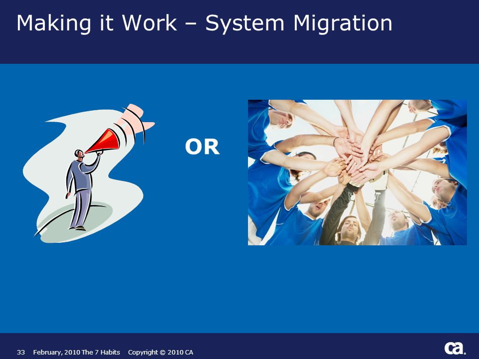 ® Making it Work – System Migration 33February, 2010 The 7 Habits Copyright © 2010 CA OR