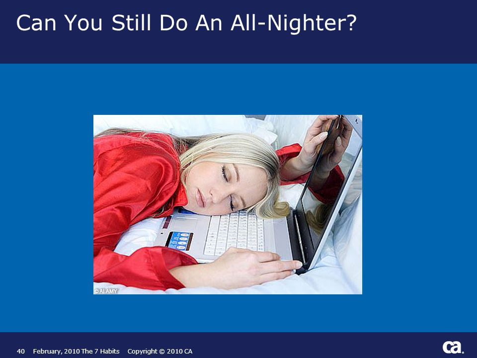 ® Can You Still Do An All-Nighter 40February, 2010 The 7 Habits Copyright © 2010 CA