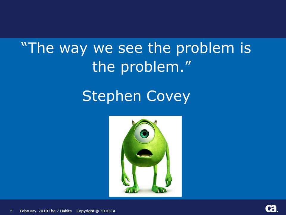 ® 5 The way we see the problem is the problem. Stephen Covey