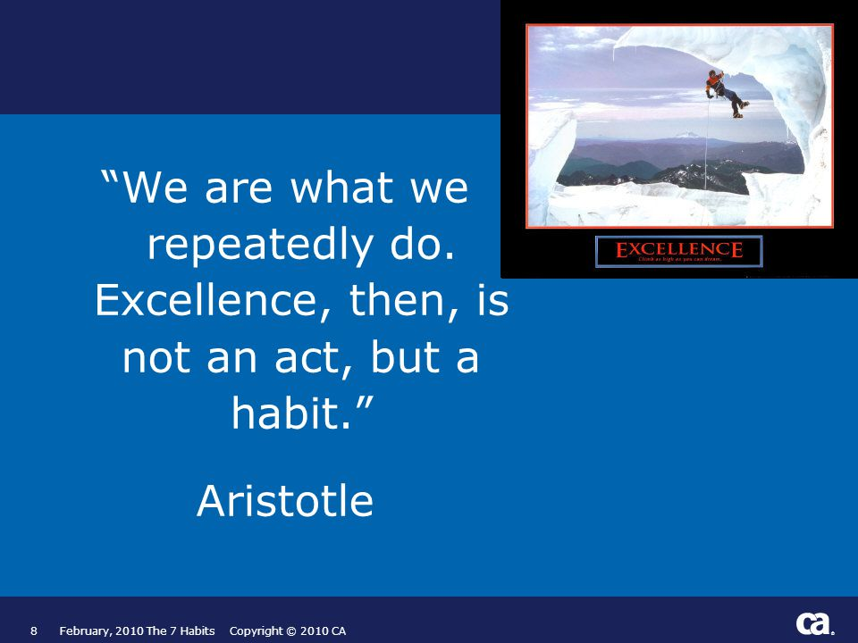 ® 8February, 2010 The 7 Habits Copyright © 2010 CA We are what we repeatedly do.