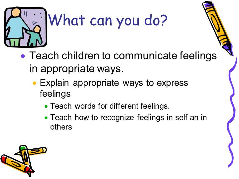 What can you do.  Teach children to communicate feelings in appropriate ways.
