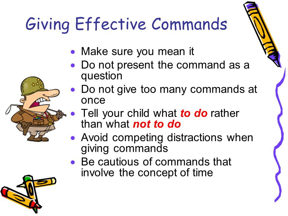 Giving Effective Commands  Make sure you mean it  Do not present the command as a question  Do not give too many commands at once  Tell your child what to do rather than what not to do  Avoid competing distractions when giving commands  Be cautious of commands that involve the concept of time