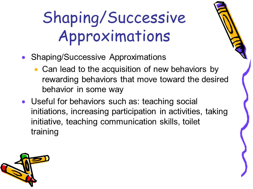 Shaping/Successive Approximations  Shaping/Successive Approximations  Can lead to the acquisition of new behaviors by rewarding behaviors that move toward the desired behavior in some way  Useful for behaviors such as: teaching social initiations, increasing participation in activities, taking initiative, teaching communication skills, toilet training