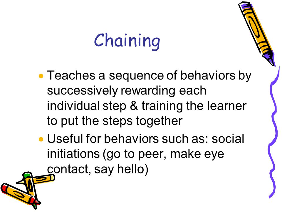 Chaining  Teaches a sequence of behaviors by successively rewarding each individual step & training the learner to put the steps together  Useful for behaviors such as: social initiations (go to peer, make eye contact, say hello)