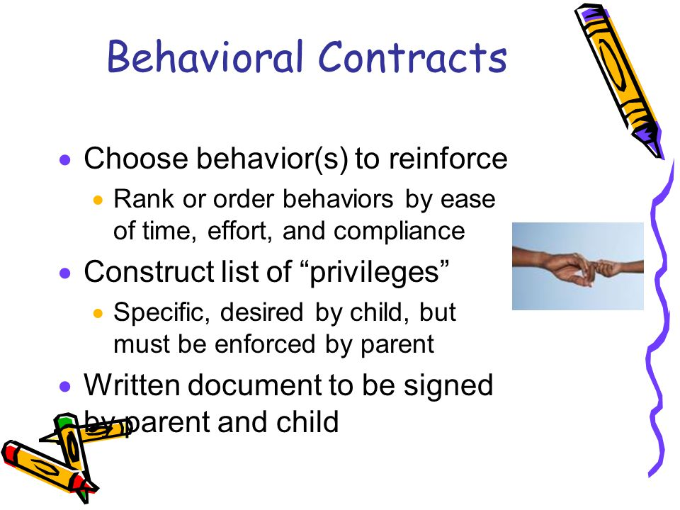 Behavioral Contracts  Choose behavior(s) to reinforce  Rank or order behaviors by ease of time, effort, and compliance  Construct list of privileges  Specific, desired by child, but must be enforced by parent  Written document to be signed by parent and child