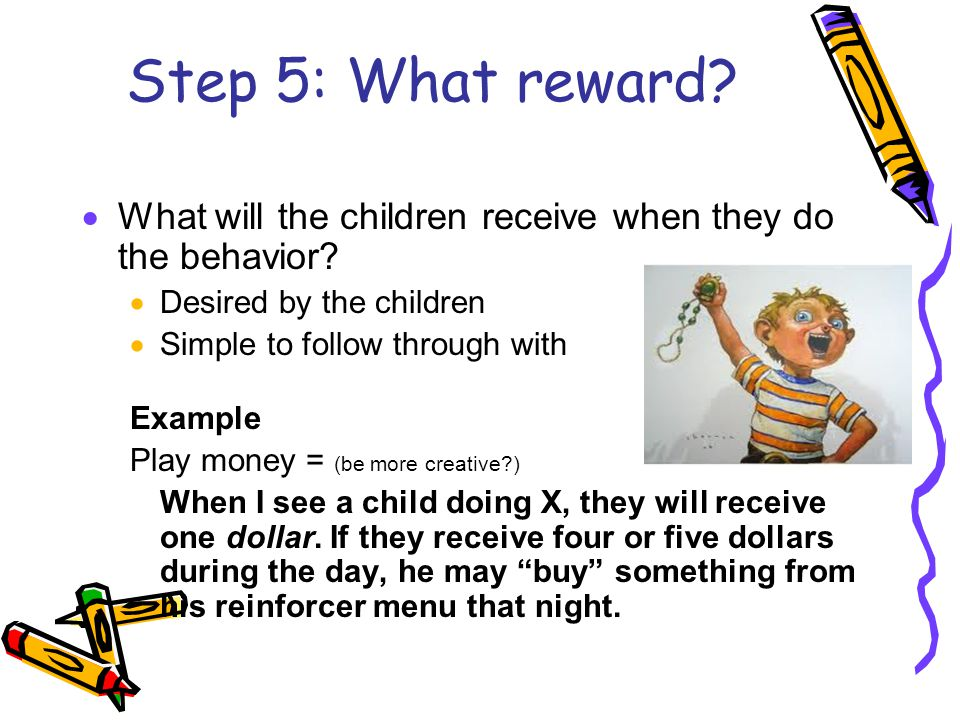 Step 5: What reward.  What will the children receive when they do the behavior.