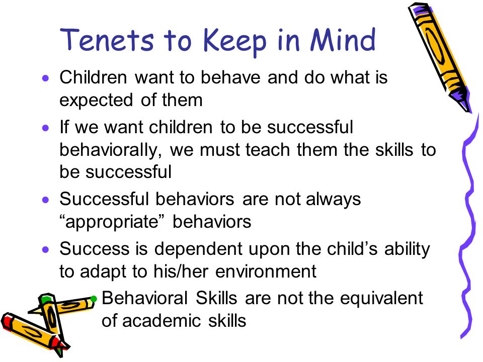 Tenets to Keep in Mind  Children want to behave and do what is expected of them  If we want children to be successful behaviorally, we must teach them the skills to be successful  Successful behaviors are not always appropriate behaviors  Success is dependent upon the child's ability to adapt to his/her environment  Behavioral Skills are not the equivalent of academic skills