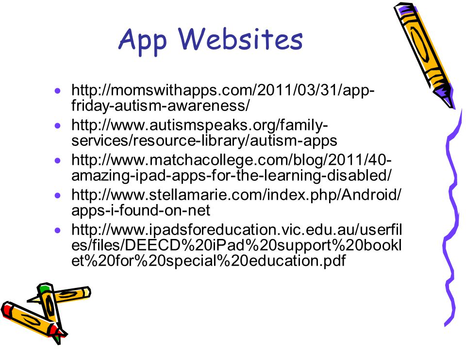 App Websites  http://momswithapps.com/2011/03/31/app- friday-autism-awareness/  http://www.autismspeaks.org/family- services/resource-library/autism-apps  http://www.matchacollege.com/blog/2011/40- amazing-ipad-apps-for-the-learning-disabled/  http://www.stellamarie.com/index.php/Android/ apps-i-found-on-net  http://www.ipadsforeducation.vic.edu.au/userfil es/files/DEECD%20iPad%20support%20bookl et%20for%20special%20education.pdf
