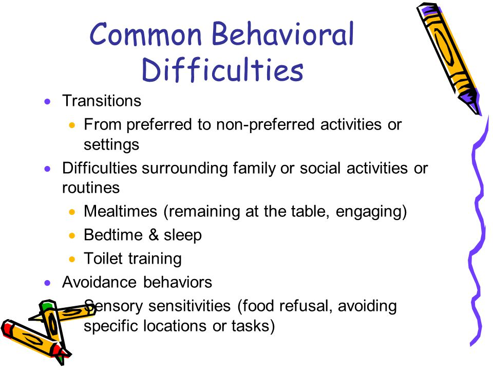 Common Behavioral Difficulties  Transitions  From preferred to non-preferred activities or settings  Difficulties surrounding family or social activities or routines  Mealtimes (remaining at the table, engaging)  Bedtime & sleep  Toilet training  Avoidance behaviors Sensory sensitivities (food refusal, avoiding specific locations or tasks)