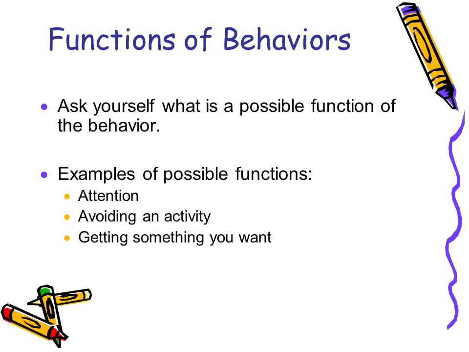 Functions of Behaviors  Ask yourself what is a possible function of the behavior.